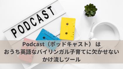 Podcast(ポッドキャスト) は、おうち英語なバイリンガル子育てに欠かせないかけ流しツール