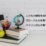 こどもの発達と個性を活かし、おうち英語でグローバル力を育てるバイリンガル子育てを楽しみませんか?