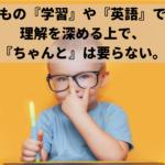 こどもの学習や英語への理解を深める上で『ちゃんと』はあえて要らない。