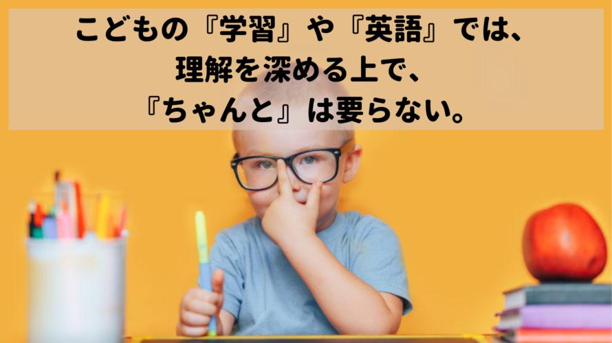 こどもの『学習』や『英語』では、理解を深める上で、『ちゃんと』は要らない。