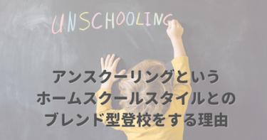 アンスクーリングというホームスクールスタイルとのブレンド型登校をする理由